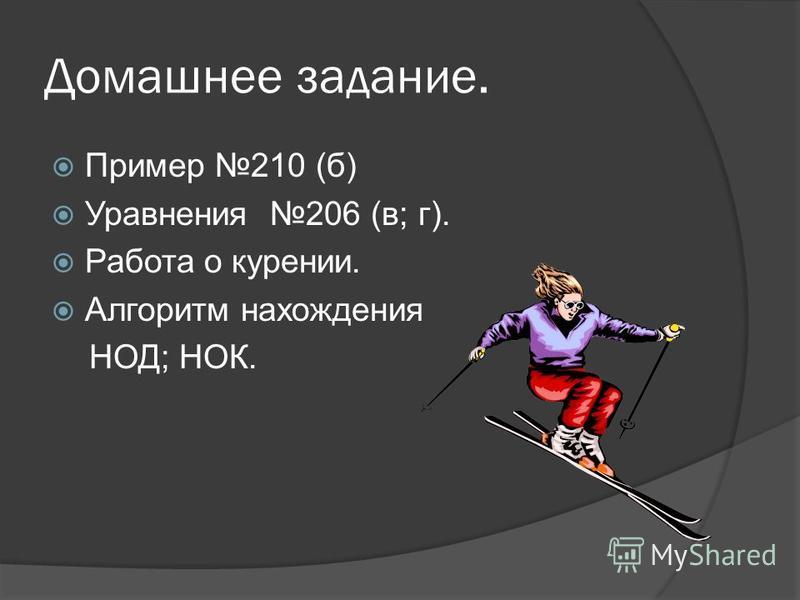 Домашнее задание. Пример 210 (б) Уравнения 206 (в; г). Работа о курении. Алгоритм нахождения НОД; НОК.
