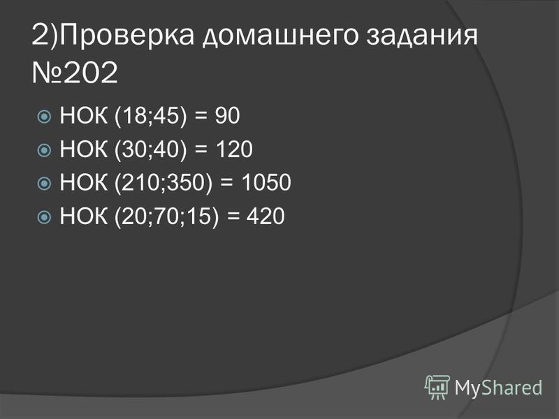 2)Проверка домашнего задания 202 НОК (18;45) = 90 НОК (30;40) = 120 НОК (210;350) = 1050 НОК (20;70;15) = 420
