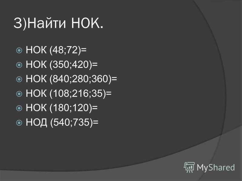 3)Найти НОК. НОК (48;72)= НОК (350;420)= НОК (840;280;360)= НОК (108;216;35)= НОК (180;120)= НОД (540;735)=