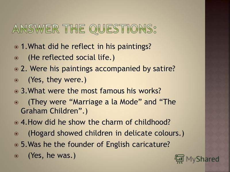 1. What did he reflect in his paintings? (He reflected social life.) 2. Were his paintings accompanied by satire? (Yes, they were.) 3. What were the most famous his works? (They were Marriage a la Mode and The Graham Children.) 4. How did he show the