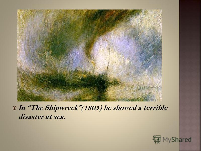 In The Shipwreck(1805) he showed a terrible disaster at sea.