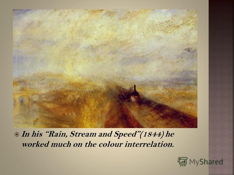 In his Rain, Stream and Speed(1844) he worked much on the colour interrelation.