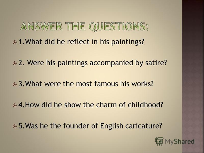 1. What did he reflect in his paintings? 2. Were his paintings accompanied by satire? 3. What were the most famous his works? 4. How did he show the charm of childhood? 5. Was he the founder of English caricature?