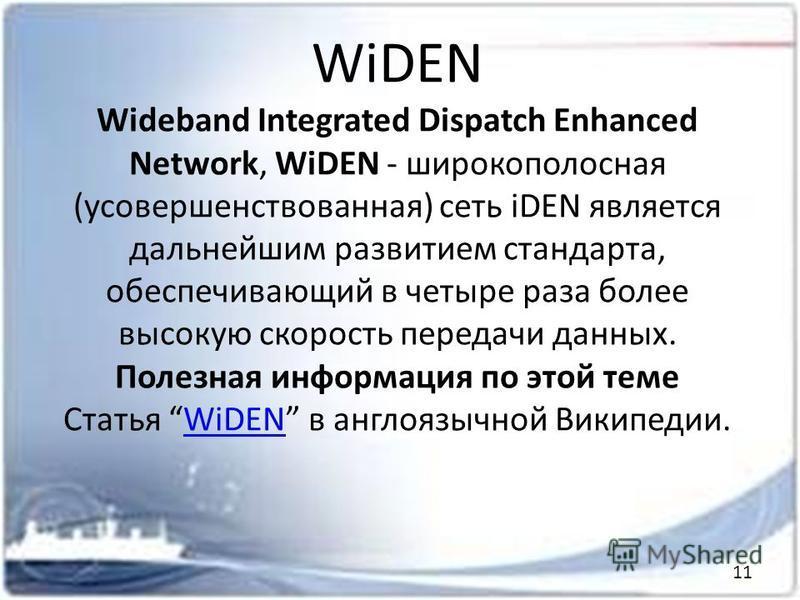 WiDEN Wideband Integrated Dispatch Enhanced Network, WiDEN - широкополосная (усовершенствованная) сеть iDEN является дальнейшим развитием стандарта, обеспечивающий в четыре раза более высокую скорость передачи данных. Полезная информация по этой теме