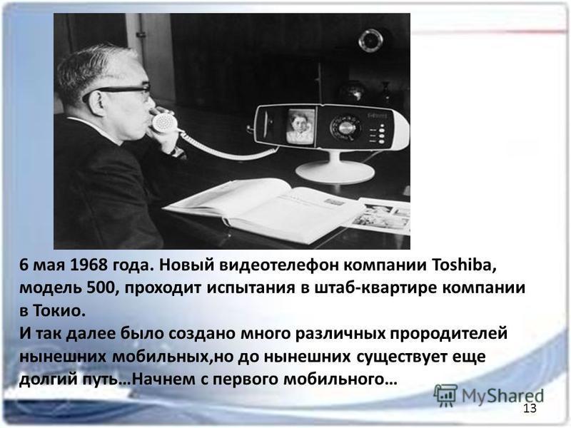 6 мая 1968 года. Новый видеотелефон компании Toshiba, модель 500, проходит испытания в штаб-квартире компании в Токио. И так далее было создано много различных про родителей нынешних мобильных,но до нынешних существует еще долгий путь…Начнем с первог