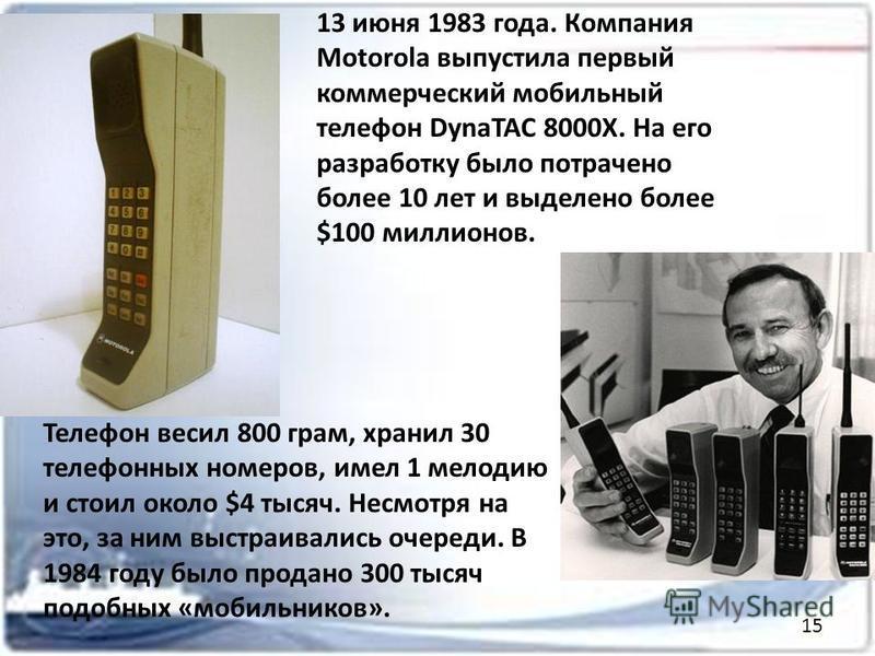 13 июня 1983 года. Компания Motorola выпустила первый коммерческий мобильный телефон DynaTAC 8000X. На его разработку было потрачено более 10 лет и выделено более $100 миллионов. Телефон весил 800 грам, хранил 30 телефонных номеров, имел 1 мелодию и