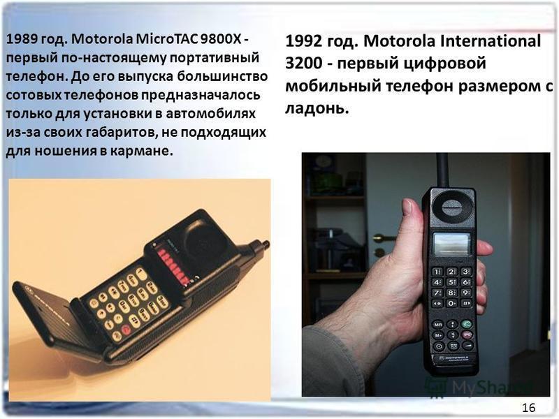 1989 год. Motorola MicroTAC 9800X - первый по-настоящему портативный телефон. До его выпуска большинство сотовых телефонов предназначалось только для установки в автомобилях из-за своих габаритов, не подходящих для ношения в кармане. 1992 год. Motoro