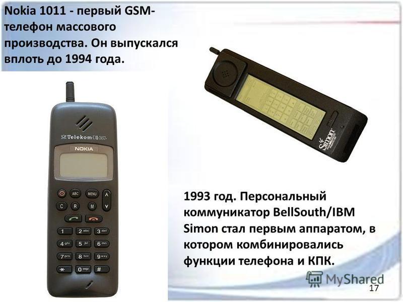 Nokia 1011 - первый GSM- телефон массового производства. Он выпускался вплоть до 1994 года. 1993 год. Персональный коммуникатор BellSouth/IBM Simon стал первым аппаратом, в котором комбинировались функции телефона и КПК. 17