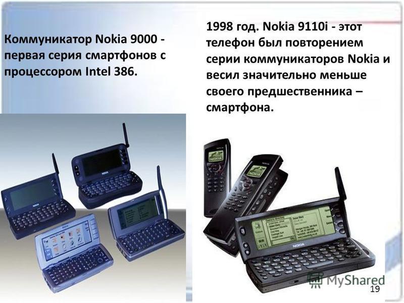 Коммуникатор Nokia 9000 - первая серия смартфонов с процессором Intel 386. 1998 год. Nokia 9110i - этот телефон был повторением серии коммуникаторов Nokia и весил значительно меньше своего предшественника – смартфона. 19