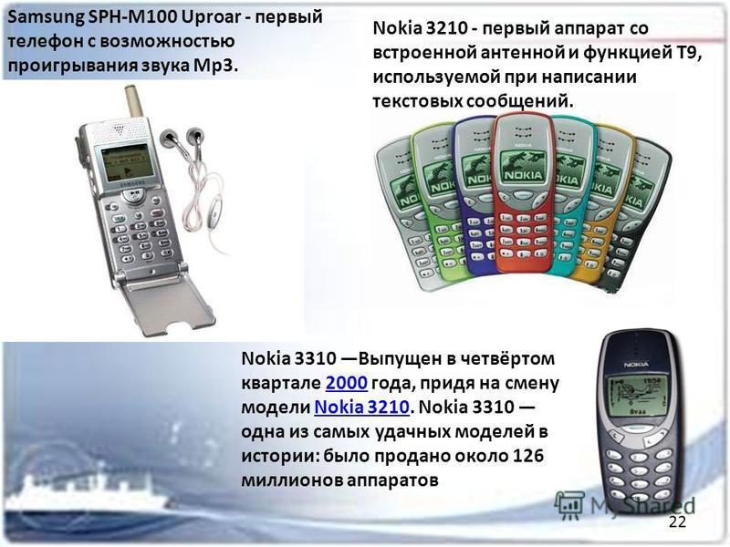 Samsung SPH-M100 Uproar - первый телефон с возможностью проигрывания звука Mp3. Nokia 3210 - первый аппарат со встроенной антенной и функцией Т9, используемой при написании текстовых сообщений. Nokia 3310 Выпущен в четвёртом квартале 2000 года, придя