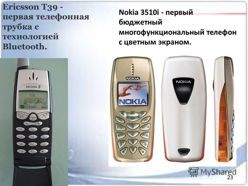 Ericsson T39 - первая телефонная трубка с технологией Bluetooth. Nokia 3510i - первый бюджетный многофункциональный телефон с цветным экраном. 23
