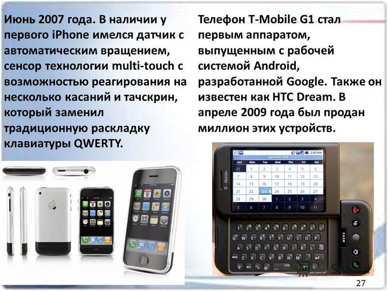 Июнь 2007 года. В наличии у первого iPhone имелся датчик с автоматическим вращением, сенсор технологии multi-touch с возможностью реагирования на несколько касаний и тачскрин, который заменил традиционную раскладку клавиатуры QWERTY. Телефон T-Mobile