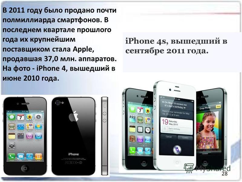 В 2011 году было продано почти полмиллиарда смартфонов. В последнем квартале прошлого года их крупнейшим поставщиком стала Apple, продавшая 37,0 млн. аппаратов. На фото - iPhone 4, вышедший в июне 2010 года. iPhone 4s, вышедший в сентябре 2011 года.