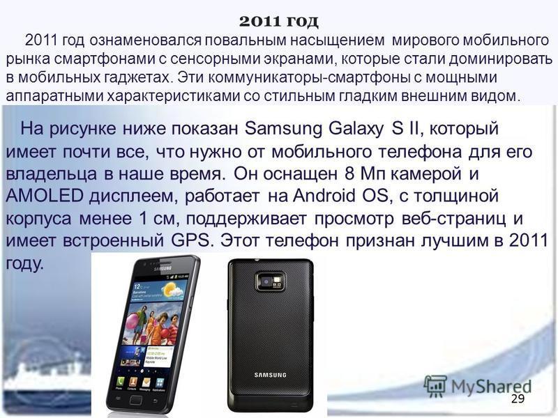 2011 год 2011 год ознаменовался повальным насыщением мирового мобильного рынка смартфонами с сенсорными экранами, которые стали доминировать в мобильных гаджетах. Эти коммуникаторы-смартфоны с мощными аппаратными характеристиками со стильным гладким