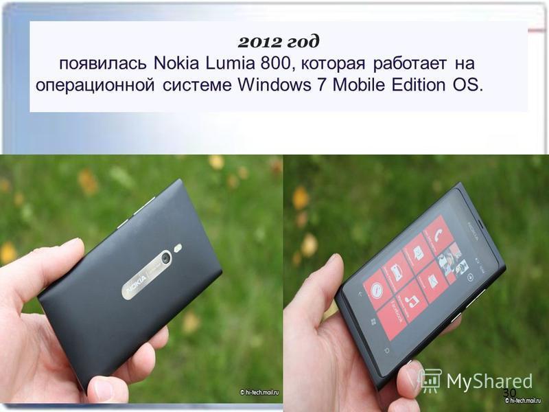 2012 год появилась Nokia Lumia 800, которая работает на операционной системе Windows 7 Mobile Edition OS. 30