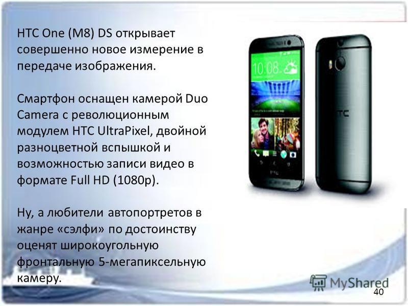 HTC One (M8) DS открывает совершенно новое измерение в передаче изображения. Смартфон оснащен камерой Duo Camera с революционным модулем HTC UltraPixel, двойной разноцветной вспышкой и возможностью записи видео в формате Full HD (1080p). Ну, а любите