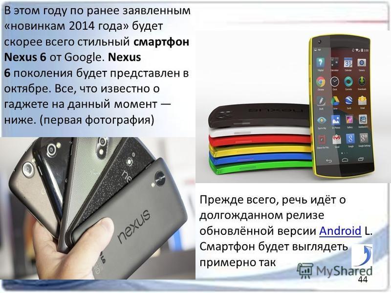 В этом году по ранее заявленным «новинкам 2014 года» будет скорее всего стильный смартфон Nexus 6 от Google. Nexus 6 поколения будет представлен в октябре. Все, что известно о гаджете на данный момент ниже. (первая фотография) Прежде всего, речь идёт