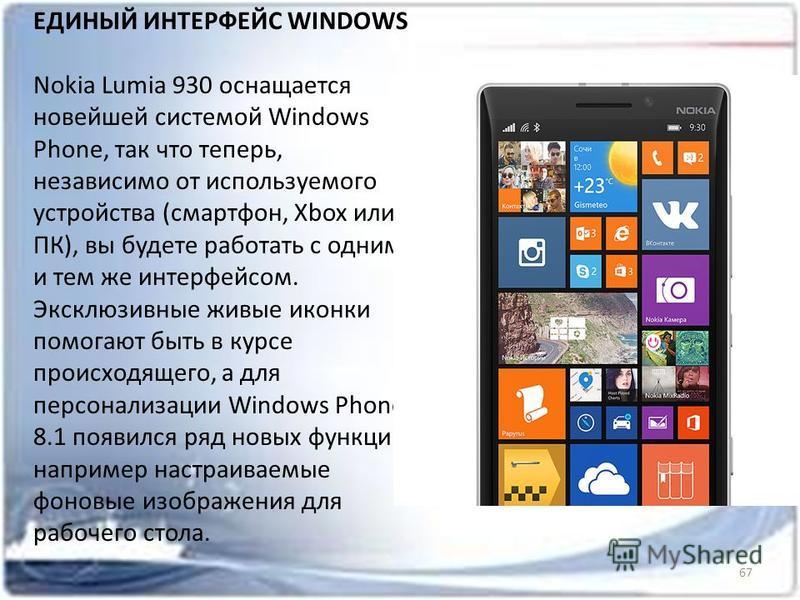 67 ЕДИНЫЙ ИНТЕРФЕЙС WINDOWS Nokia Lumia 930 оснащается новейшей системой Windows Phone, так что теперь, независимо от используемого устройства (смартфон, Xbox или ПК), вы будете работать с одним и тем же интерфейсом. Эксклюзивные живые иконки помогаю