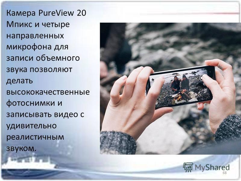 68 Камера PureView 20 Мпикс и четыре направленных микрофона для записи объемного звука позволяют делать высококачественные фотоснимки и записывать видео с удивительно реалистичным звуком.