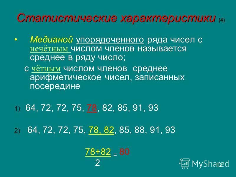 12 Статистические характеристики Статистические характеристики (4) Медианой упорядоченного ряда чисел с нечётным числом членов называется среднее в ряду число; с чётным числом членов среднее арифметическое чисел, записанных посередине 1) 64, 72, 72,