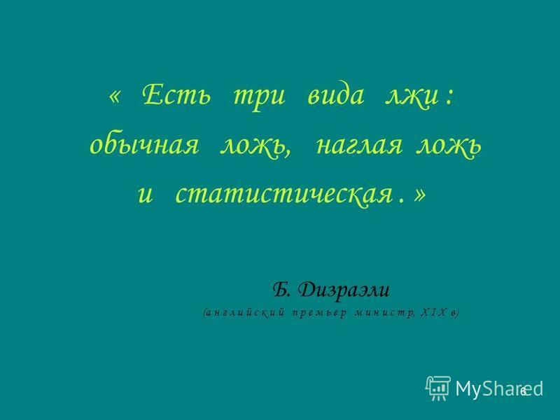 6 « Есть три вида лжи : обычная ложь, наглая ложь и статистическая. » Б. Дизраэли (английский премьер м и н и с т р, X I X в)
