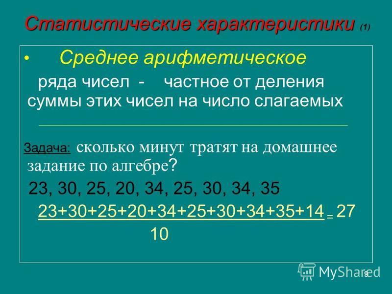 9 Статистические характеристики Статистические характеристики (1) Среднее арифметическое ряда чисел - частное от деления суммы этих чисел на число слагаемых Задача: сколько минут тратят на домашнее задание по алгебре ? 23, 30, 25, 20, 34, 25, 30, 34,