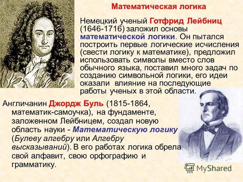 Англичанин Джордж Буль (1815-1864, математик-самоучка), на фундаменте, заложенном Лейбницем, создал новую область науки - Математическую логику (Булеву алгебру или Алгебру высказываний). В его работах логика обрела свой алфавит, свою орфографию и гра