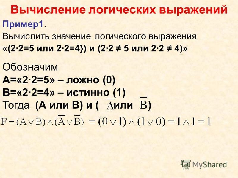 Вычисление логических выражений Пример 1. Вычислить значение логического выражения «(2·2=5 или 2·2=4}) и (2·2 5 или 2·2 4)» Обозначим А=«2·2=5» – ложно (0) В=«2·2=4» – истинно (1) Тогда (А или В) и ( или )