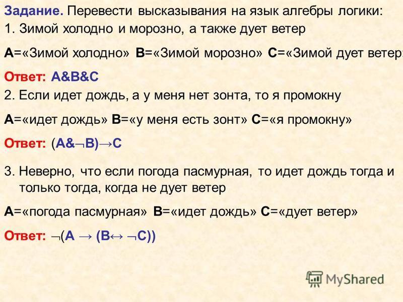 Задание. Перевести высказывания на язык алгебры логики: 1. Зимой холодно и морозно, а также дует ветер А=«Зимой холодно» В=«Зимой морозно» С=«Зимой дует ветер» Ответ: А&B&C 2. Если идет дождь, а у меня нет зонта, то я промокну А=«идет дождь» В=«у мен