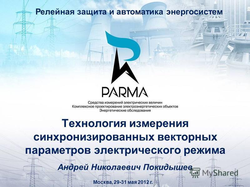 Технология измерения синхронизированных векторных параметров электрического режима Москва, 29-31 мая 2012 г. Андрей Николаевич Покидышев Релейная защита и автоматика энергосистем