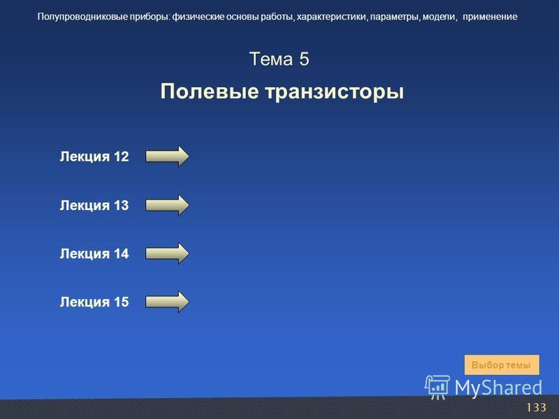 133 Тема 5 Полевые транзисторы Лекция 12 Выбор темы Полупроводниковые приборы: физические основы работы, характеристики, параметры, модели, применение Лекция 13 Лекция 14 Лекция 15