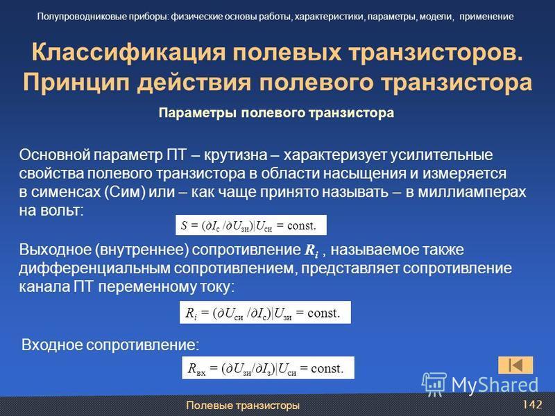 Полевые транзисторы 142 Классификация полевых транзисторов. Принцип действия полевого транзистора Полупроводниковые приборы: физические основы работы, характеристики, параметры, модели, применение Параметры полевого транзистора Основной параметр ПТ –