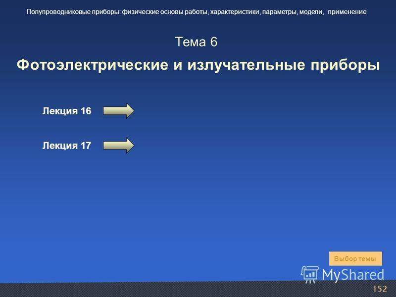 152 Тема 6 Фотоэлектрические и излучательные приборы Лекция 16 Выбор темы Полупроводниковые приборы: физические основы работы, характеристики, параметры, модели, применение Лекция 17