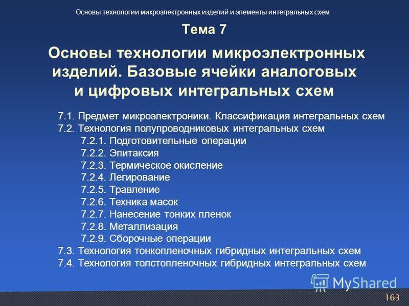 163 7.1. Предмет микроэлектроники. Классификация интегральных схем 7.2. Технология полупроводниковых интегральных схем 7.2.1. Подготовительные операции 7.2.2. Эпитаксия 7.2.3. Термическое окисление 7.2.4. Легирование 7.2.5. Травление 7.2.6. Техника м