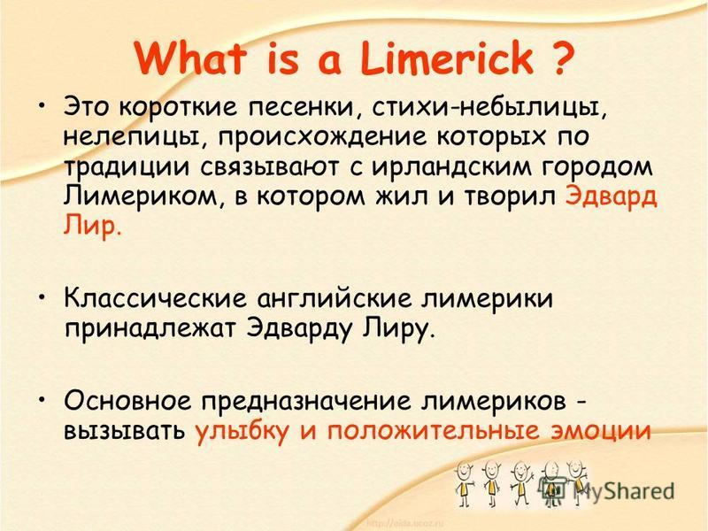 What is a Limerick ? Это короткие песенки, стихи-небылицы, нелепицы, происхождение которых по традиции связывают с ирландским городом Лимериком, в котором жил и творил Эдвард Лир. Классические английские лимерики принадлежат Эдварду Лиру. Основное пр