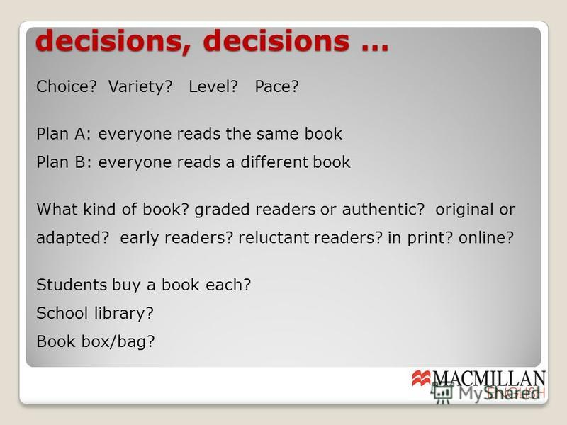decisions, decisions … Choice? Variety? Level? Pace? Plan A: everyone reads the same book Plan B: everyone reads a different book What kind of book? graded readers or authentic? original or adapted? early readers? reluctant readers? in print? online?