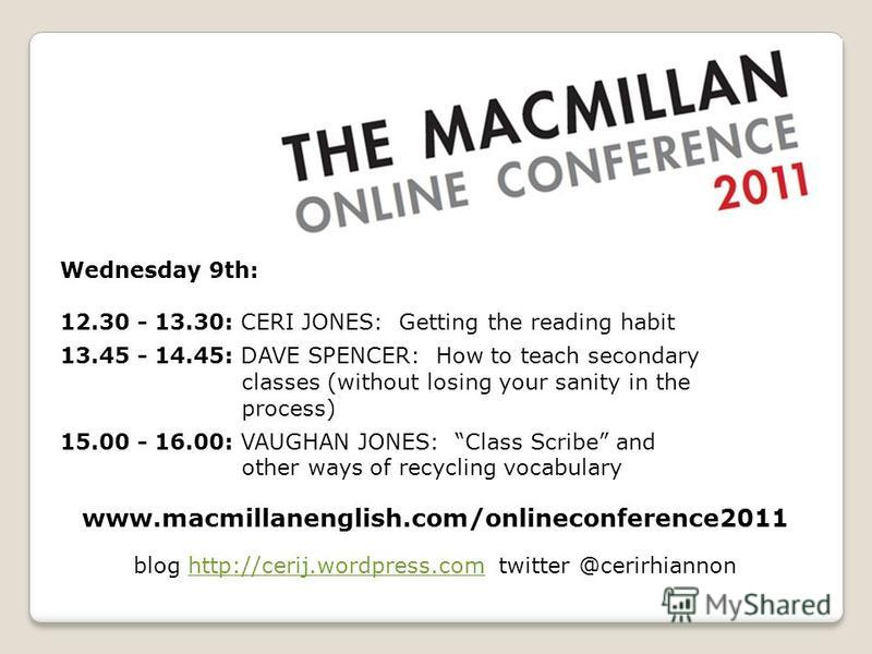 www.macmillanenglish.com/onlineconference2011 Wednesday 9th: 12.30 - 13.30: CERI JONES: Getting the reading habit 13.45 - 14.45: DAVE SPENCER: How to teach secondary classes (without losing your sanity in the process) 15.00 - 16.00: VAUGHAN JONES: Cl
