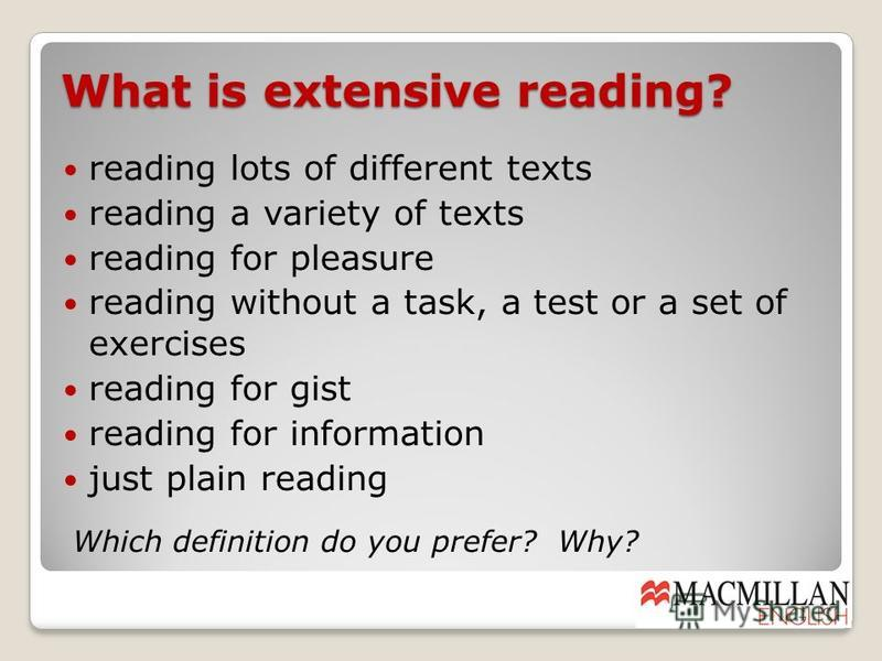 What is extensive reading? reading lots of different texts reading a variety of texts reading for pleasure reading without a task, a test or a set of exercises reading for gist reading for information just plain reading Which definition do you prefer