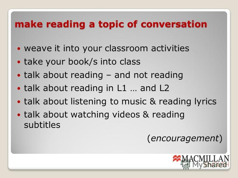 make reading a topic of conversation weave it into your classroom activities take your book/s into class talk about reading – and not reading talk about reading in L1 … and L2 talk about listening to music & reading lyrics talk about watching videos