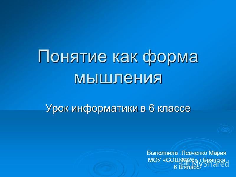 Понятие как форма мышления Урок информатики в 6 классе Выполнила :Левченко Мария МОУ «СОШ 26» г.Брянска 6 Б класс