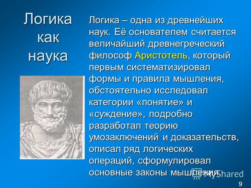 Логика как наука Логика – одна из древнейших наук. Её основателем считается величайший древнегреческий философ Аристотель, который первым систематизировал формы и правила мышления, обстоятельно исследовал категории «понятие» и «суждение», подробно ра