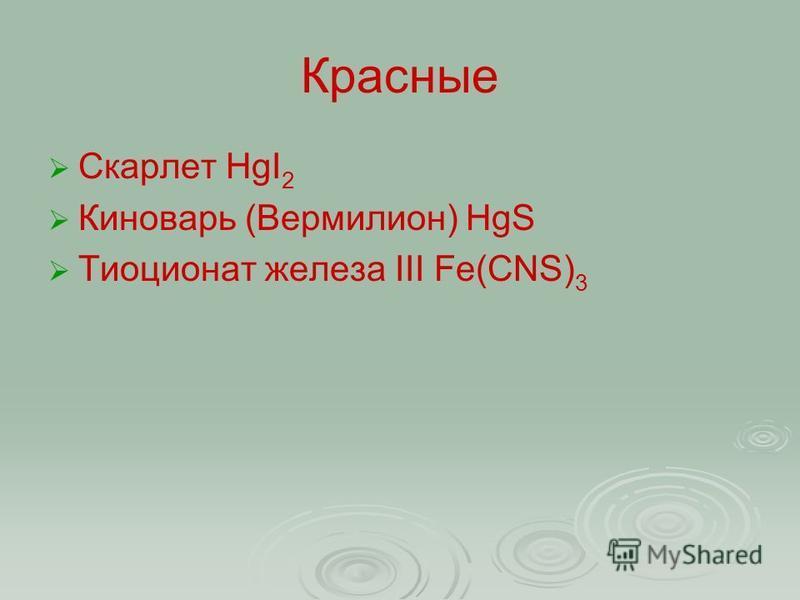 Красные Скарлет HgI 2 Киноварь (Вермилион) HgS Тиоционат железа III Fe(CNS) 3