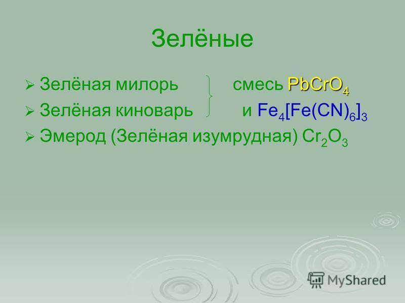 Зелёные PbCrO 4 Зелёная милори смесь PbCrO 4 Зелёная киноварь и Fe 4 [Fe(CN) 6 ] 3 Эмерод (Зелёная изумрудная) Cr 2 O 3