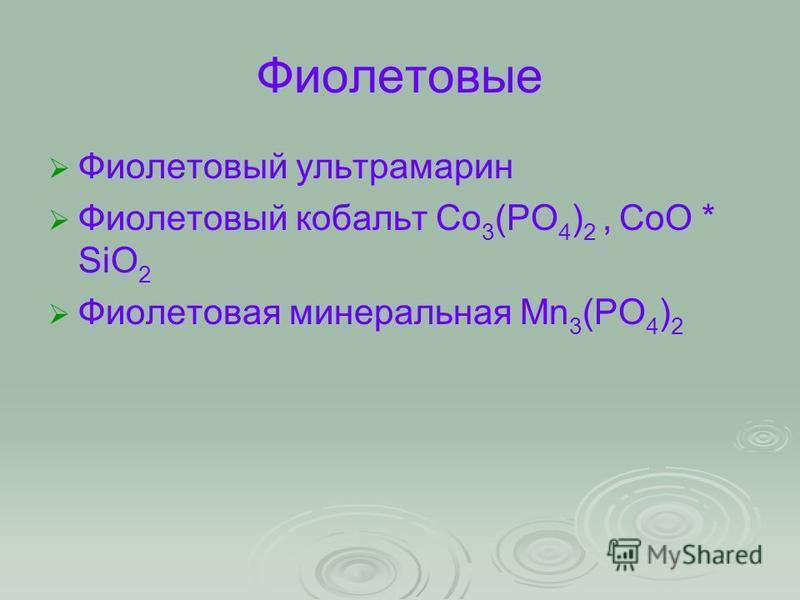 Фиолетовые Фиолетовый ультрамарин Фиолетовый кобальт Co 3 (PO 4 ) 2, CoO * SiO 2 Фиолетовая минеральная Mn 3 (PO 4 ) 2