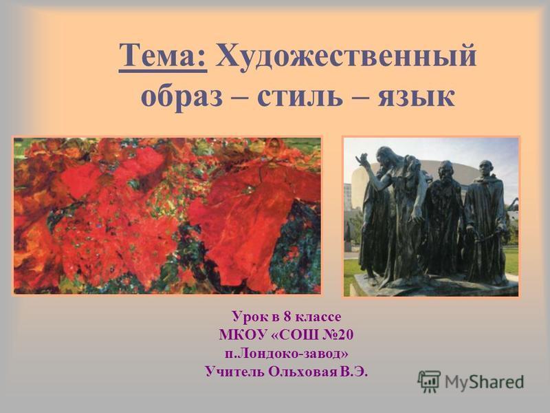 Тема: Художественный образ – стиль – язык Урок в 8 классе МКОУ «СОШ 20 п.Лондоко-завод» Учитель Ольховая В.Э.