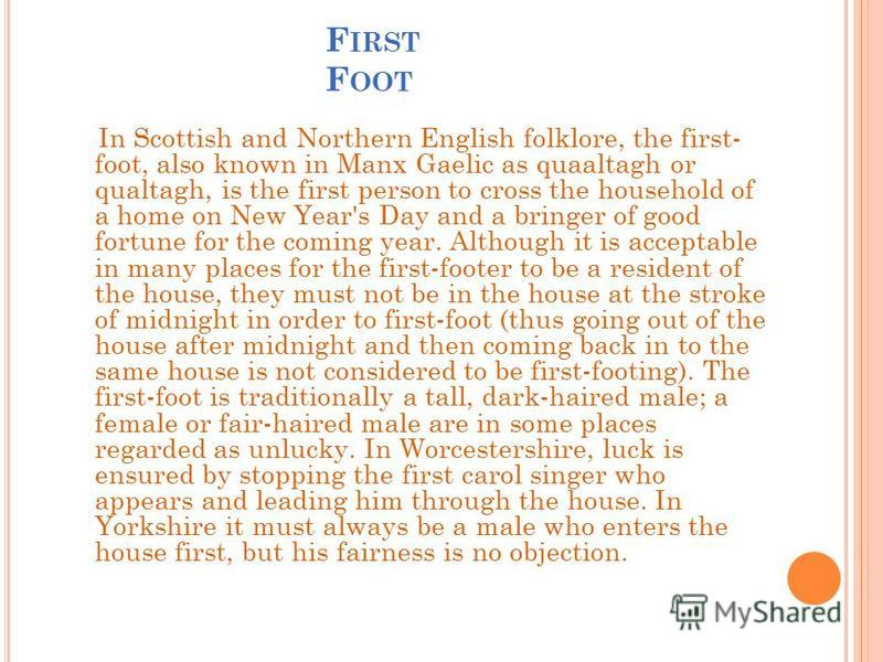 F IRST F OOT In Scottish and Northern English folklore, the first- foot, also known in Manx Gaelic as quaaltagh or qualtagh, is the first person to cross the household of a home on New Year's Day and a bringer of good fortune for the coming year. Alt