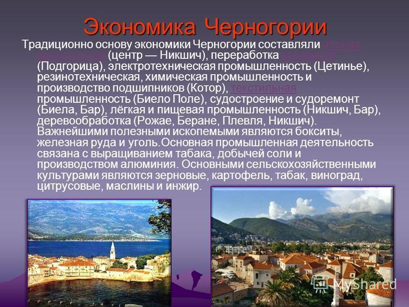Экономика Черногории Традиционно основу экономики Черногории составляли чёрная металлургия (центр Никшич), переработка алюминия (Подгорица), электротехническая промышленность (Цетинье), резинотехническая, химическая промышленность и производство подш