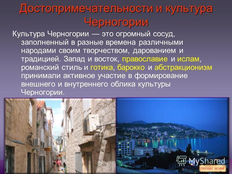 Достопримечательности и культура Черногории Культура Черногории это огромный сосуд, заполненный в разные времена различными народами своим творчеством, дарованием и традицией. Запад и восток, православие и ислам, романский стиль и готика, барокко и а