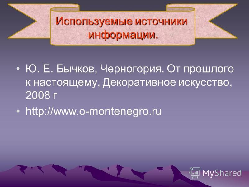 Используемые источники информации. Ю. Е. Бычков, Черногория. От прошлого к настоящему, Декоративное искусство, 2008 г http://www.o-montenegro.ru