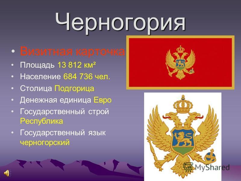Черногория Визитная карточка Площадь 13 812 км² Население 684 736 чел. Столица Подгорица Денежная единица Евро Государственный строй Республика Государственный язык черногорский